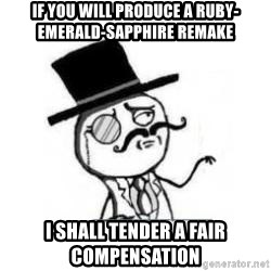 Feel Like A Sir - If you will produce a ruby-emerald-sapphire remake I shall tender a fair compensation