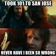 Never Have I Been So Wrong - Took 101 to San Jose Never have I been so wrong