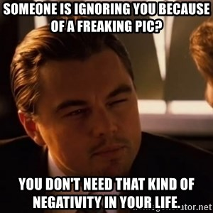 inceptionty - someone is ignoring you because of a freaking pic? you don't need that kind of negativity in your life.