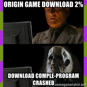 ill just wait here - oRIGIN GAME DOWNLOAD 2% DOWNLOAD COMPLE-PROGRAM CRASHED