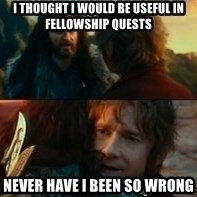 Never Have I Been So Wrong - I thought i would be useful in fellowship quests Never have i been so wrong