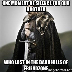 Brace yourselves. - one moment of silence for our brother who lost in the dark hills of friendzone