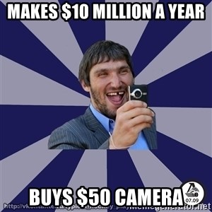 typical_hockey_player - Makes $10 million a year Buys $50 camera