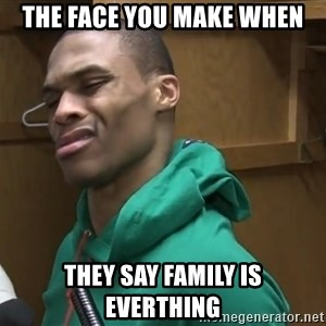 Russell Westbrook - the face you make when they say family is everthing