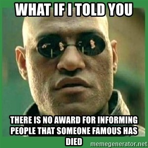 Matrix Morpheus - What if i told you there is no award for informing people that someone famous has died