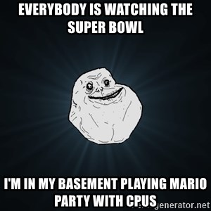 Forever Alone - everybody is watching the super bowl i'm in my basement playing mario party with cpus
