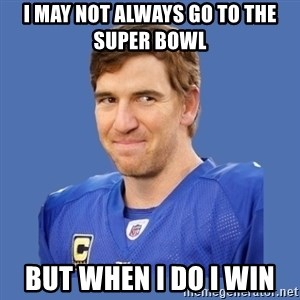 Eli troll manning - I may not always go to the Super Bowl  But when I do I win