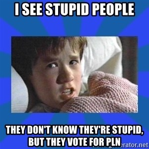 i see dead people - I see stupid people they don't know they're stupid, but they vote for PLN