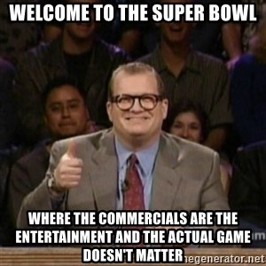 drew carey whose line is it anyway - welcome to the super bowl where the commercials are the entertainment and the actual game doesn't matter