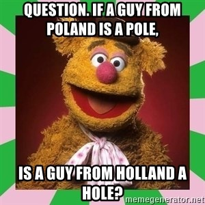 Fozzie Bear - QUESTION. IF A GUY FROM POLAND IS A POLE,  IS A GUY FROM HOLLAND A HOLE?