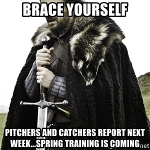 Ned Stark - Brace yourself pitchers and catchers report next week...spring training is coming