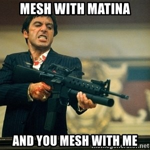 Pacino Scarface - MESH WITH MATINA AND YOU MESH WITH ME