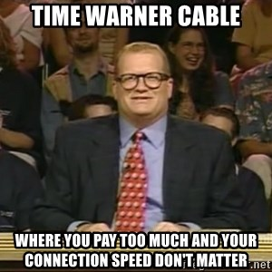 DrewCarey - Time warner Cable Where you pay too much and your connection speed don't matter