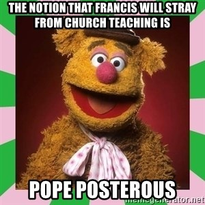 Fozzie Bear - the notion that francis will stray from church teaching is pope posterous
