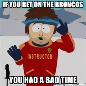 SouthPark Bad Time meme - if you bet on the broncos you had a bad time
