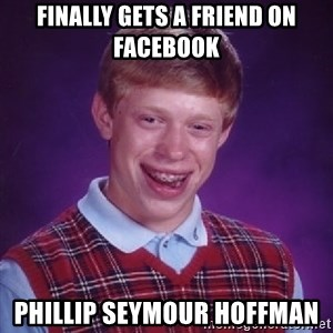 Bad Luck Brian - finally gets a friend on facebook Phillip Seymour Hoffman