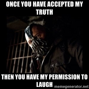 Bane Meme - Once you have accepted my truth then you have my permission to laugh