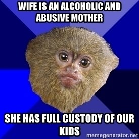 MRA Marmoset - wife is an alcoholic and abusive mother she has full custody of our kids