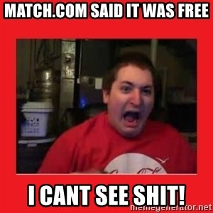 Disgruntled Joseph - match.com said it was free i cant see shit!