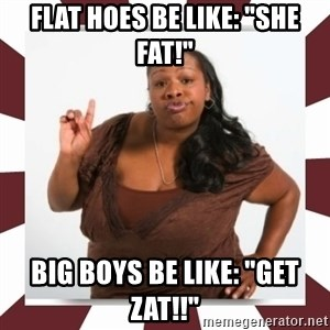 "Sassy Black Woman - Flat hoes Be like: ""She fat!"" big boys be like: ""get zat!!"""