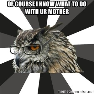 ITCS Owl - OF COURSE I KNOW WHAT TO DO WITH UR MOTHER