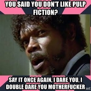 samuel l jackson, pulp fiction - you said you don't like pulp fiction? say it once again, i dare you, i double dare you motherfucker