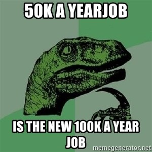 Philosoraptor - 50k a yearjob is the new 100k a year job