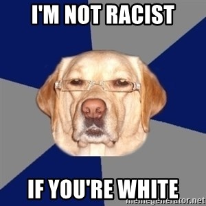 Racist Dog 1 - i'm not racist if you're white