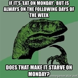 Philosoraptor - IF IT's 'eat on monday', but is always on the following days of the week does that make it Starve on monday?