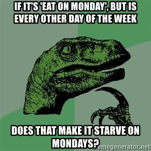 Philosoraptor - If it's 'eat on monday', but is every other day of the week does that make it starve on mondays?