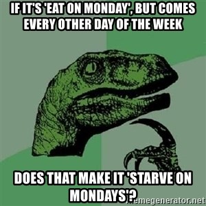Philosoraptor - If it's 'eat on monday', but comes every other day of the week does that make it 'starve on mondays'?