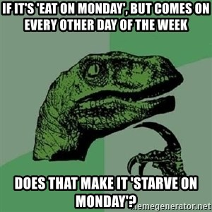 Philosoraptor - If it's 'eat on monday', but comes on every other day of the week does that make it 'Starve on monday'?