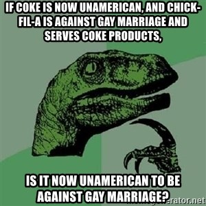 Philosoraptor - If Coke is now unamerican, and chick-fil-a is against gay marriage and serves coke products, is it now unamerican to be against gay marriage?