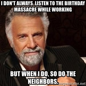 Most interesting man in the world - i don't always  listen to the birthday massacre while working but when i do, so do the neighbors.