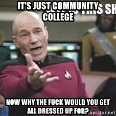 Patrick Stewart WTF - It's just community college Now why the fuck would you get all dressed up for?