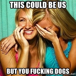 Laughing Whores - This could be us but you fucking dogs