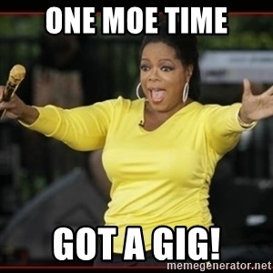 Overly-Excited Oprah!!!  - One Moe Time got a gig!