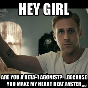 ryan gosling hey girl - Hey Girl  Are you A Beta-1 Agonist? ...Because you Make my heart Beat faster