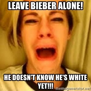 Leave Britney Alone ffs - Leave Bieber alone! He doesn't know he's white yet!!!