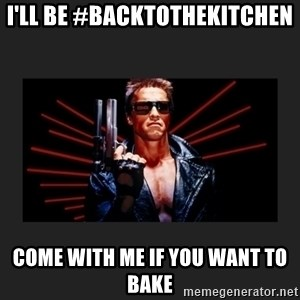 Arnold Terminator - i'll be #backtothekitchen COME WITH ME IF YOU WANT TO BAKE