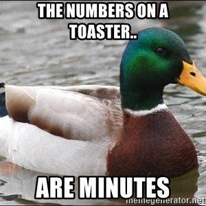Actual Advice Mallard 1 - The numbers on a toaster.. are minutes