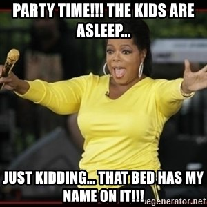 Overly-Excited Oprah!!!  - Party time!!! The kids are asleep... Just Kidding... That bed has my name on it!!!