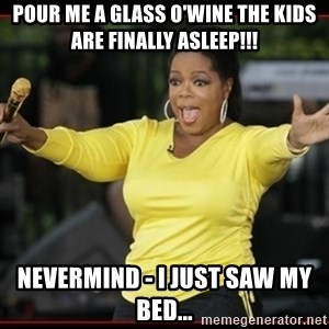 Overly-Excited Oprah!!!  - Pour me a glass o'wine the kids are finally asleep!!! Nevermind - I just saw my bed...