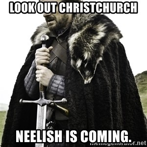 Ned Stark - Look out Christchurch  Neelish is coming.
