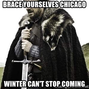 Ned Stark - brace yourselves chicago winter can't stop coming