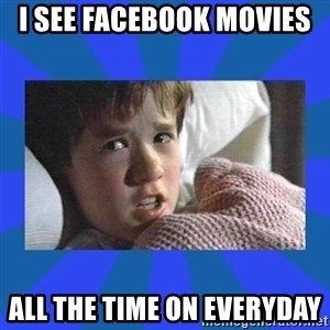 i see dead people - I see facebook movies  all the time on everyday