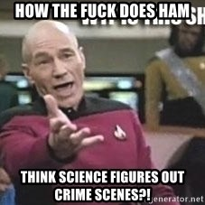 Patrick Stewart WTF - How the fuck does ham think science figures out crime scenes?!