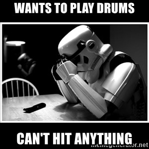 sad stormtrooper - wants to play drums can't hit anything