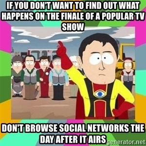 Captain  Obvious South Park - if you don't want to find out what happens on the finale of a popular tv show  don't browse social networks the day after it airs