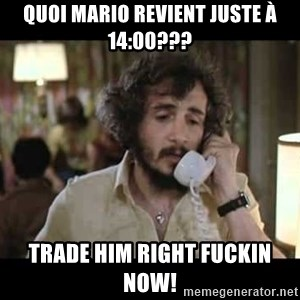 slapshot - Quoi mario revient juste à 14:00??? Trade him right fuckin now!